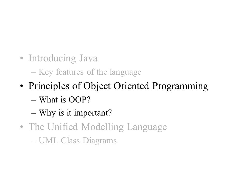 Introducing Java –Key features of the language Principles of Object Oriented Programming –What is OOP.