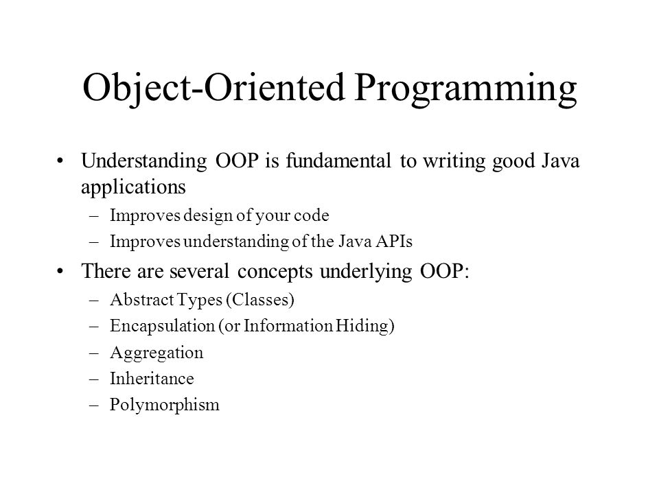 Object-Oriented Programming Understanding OOP is fundamental to writing good Java applications –Improves design of your code –Improves understanding o