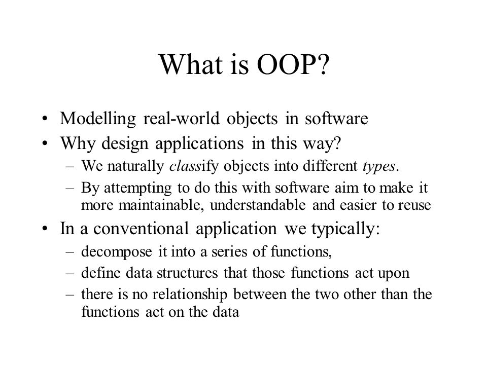 What is OOP? Modelling real-world objects in software Why design applications in this way? –We naturally classify objects into different types. –By at