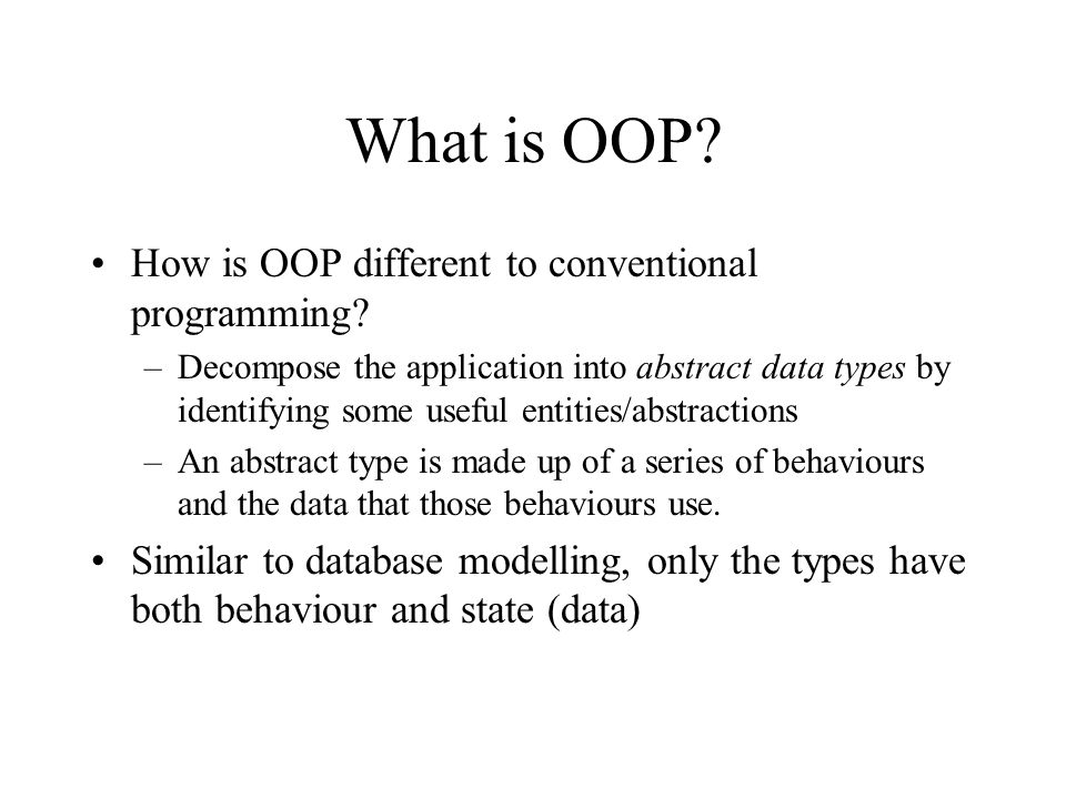 What is OOP? How is OOP different to conventional programming? –Decompose the application into abstract data types by identifying some useful entities