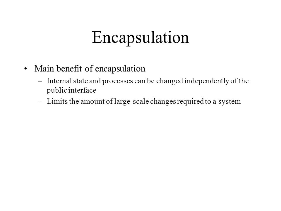 Encapsulation Main benefit of encapsulation –Internal state and processes can be changed independently of the public interface –Limits the amount of l