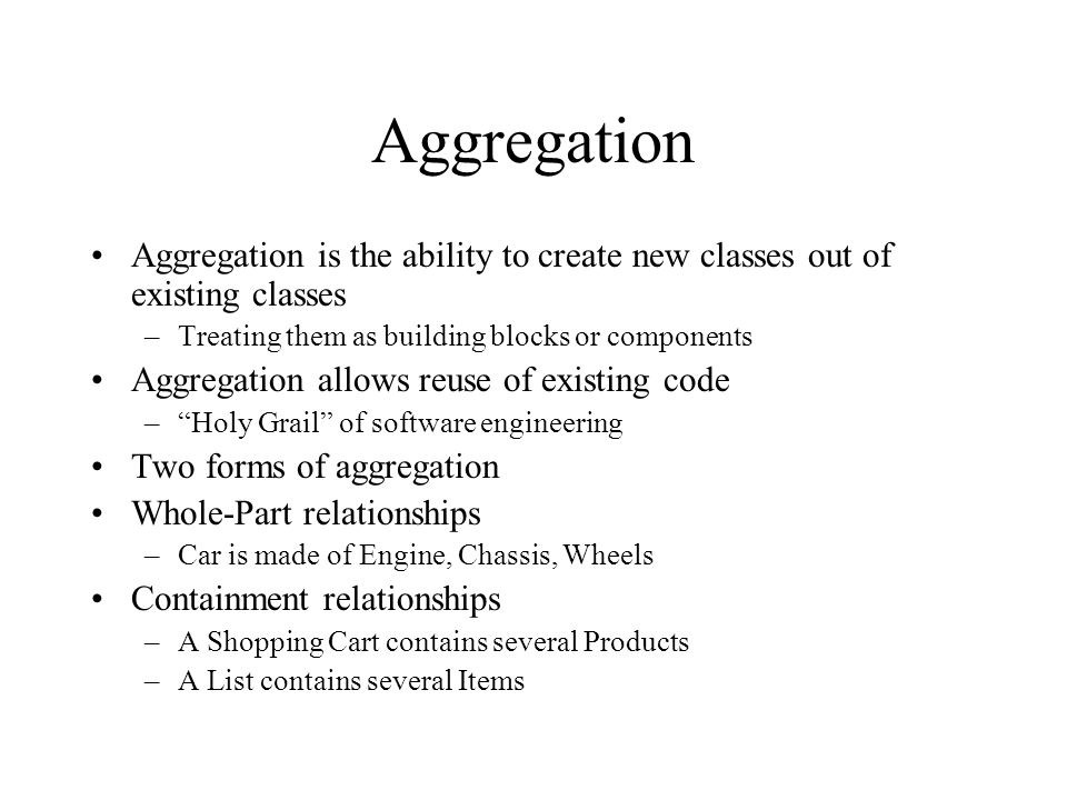 Aggregation Aggregation is the ability to create new classes out of existing classes –Treating them as building blocks or components Aggregation allow