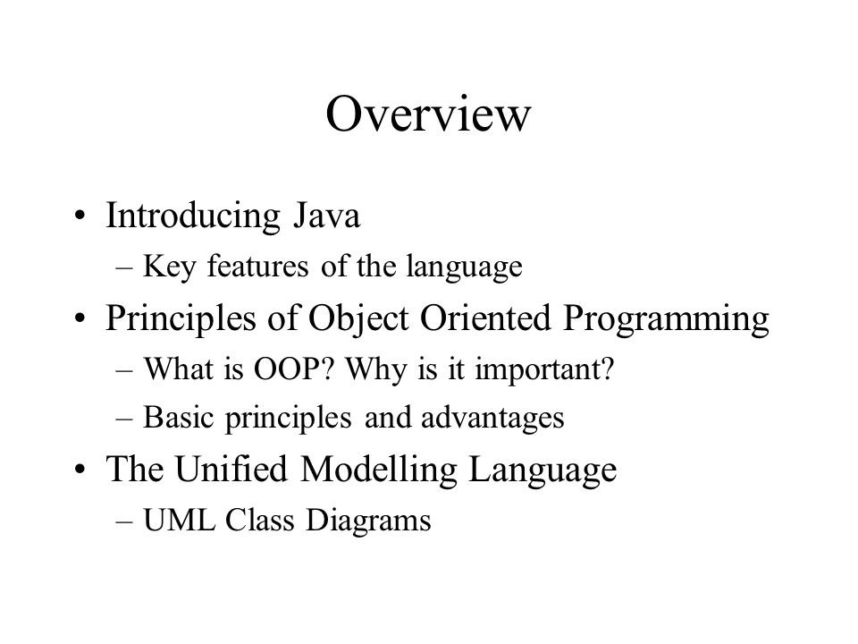 Overview Introducing Java –Key features of the language Principles of Object Oriented Programming –What is OOP? Why is it important? –Basic principles