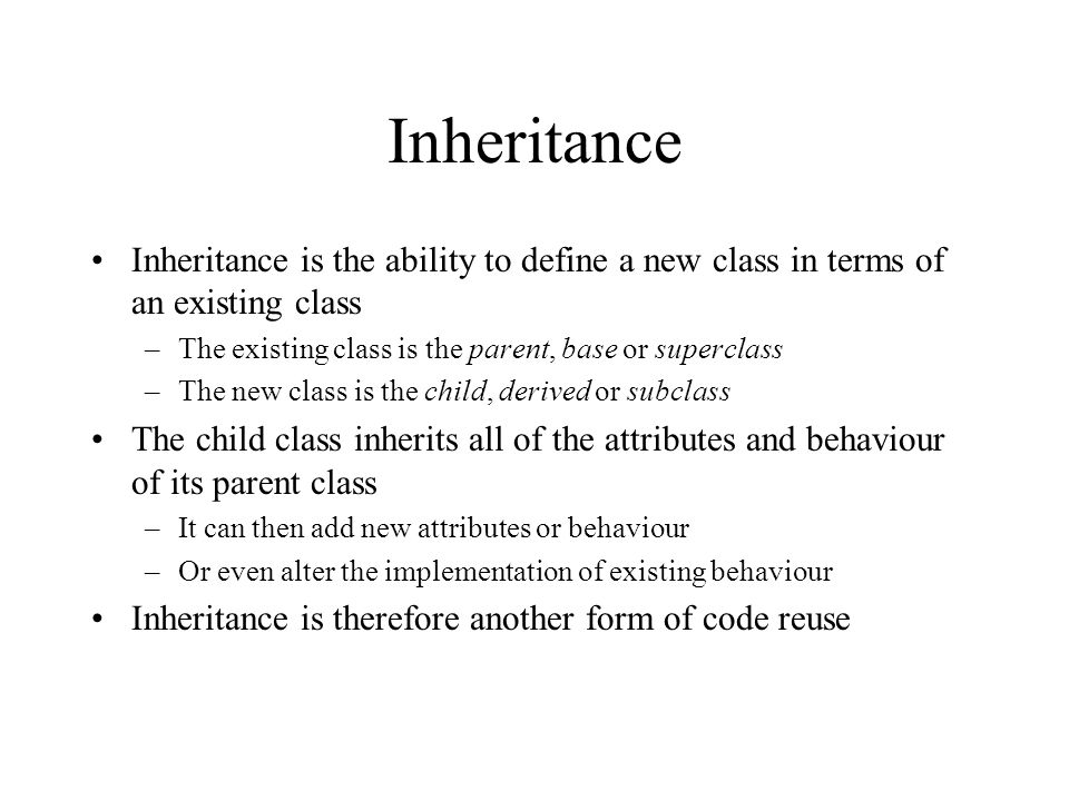 Inheritance Inheritance is the ability to define a new class in terms of an existing class –The existing class is the parent, base or superclass –The new class is the child, derived or subclass The child class inherits all of the attributes and behaviour of its parent class –It can then add new attributes or behaviour –Or even alter the implementation of existing behaviour Inheritance is therefore another form of code reuse