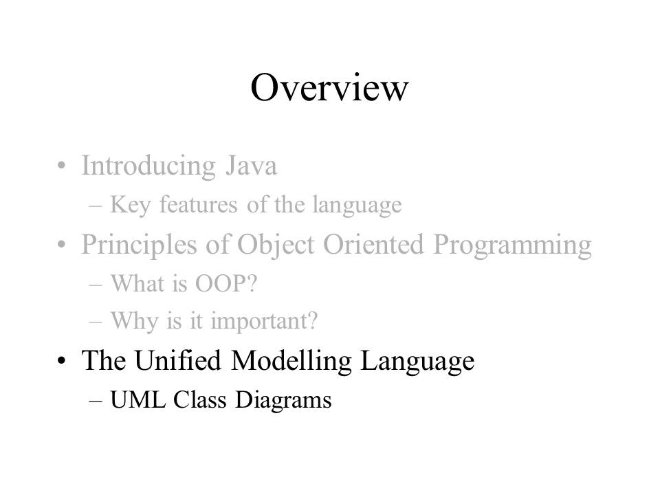 Overview Introducing Java –Key features of the language Principles of Object Oriented Programming –What is OOP? –Why is it important? The Unified Mode