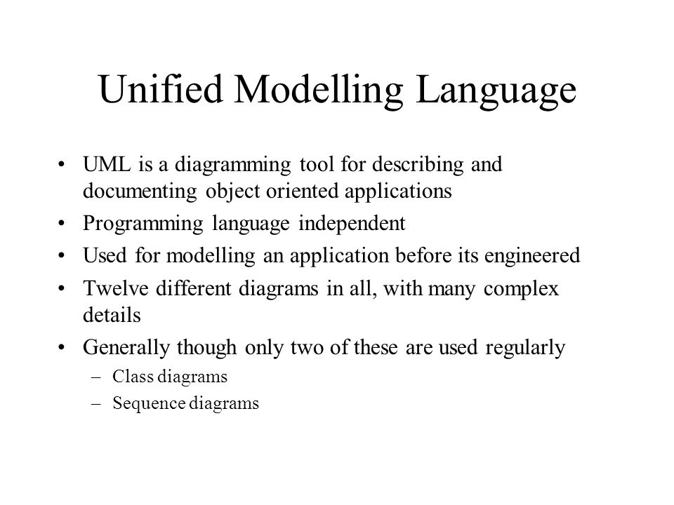 Unified Modelling Language UML is a diagramming tool for describing and documenting object oriented applications Programming language independent Used for modelling an application before its engineered Twelve different diagrams in all, with many complex details Generally though only two of these are used regularly –Class diagrams –Sequence diagrams