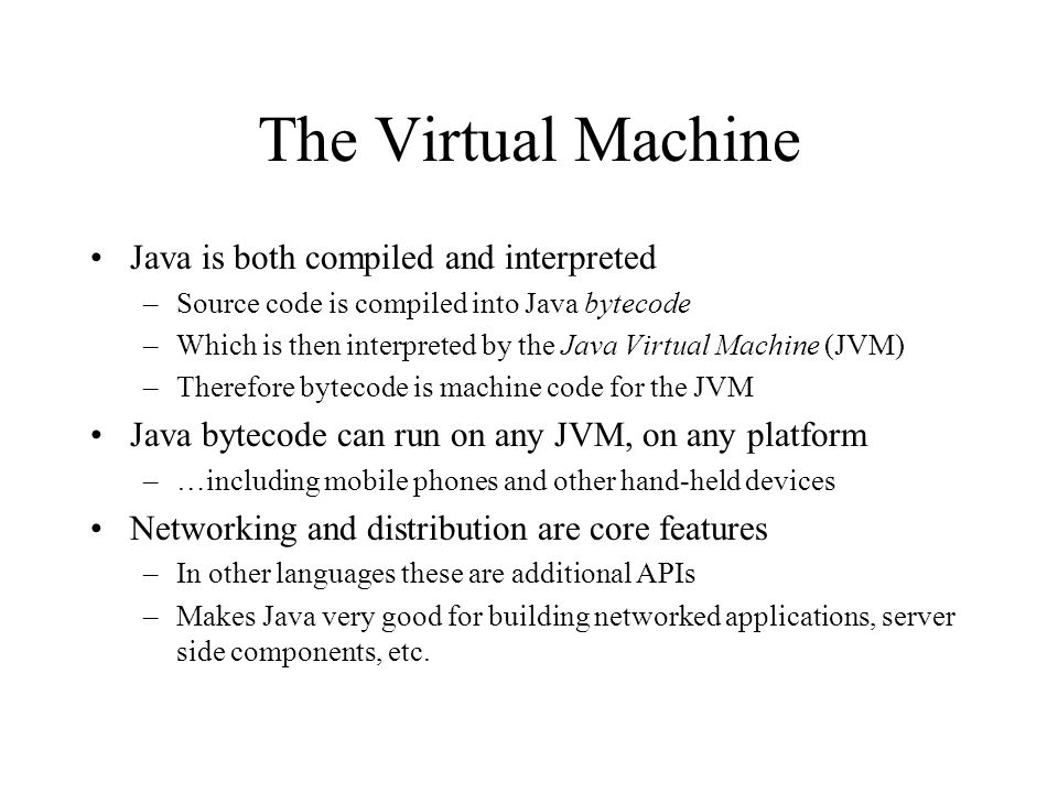 The Virtual Machine Java is both compiled and interpreted –Source code is compiled into Java bytecode –Which is then interpreted by the Java Virtual M