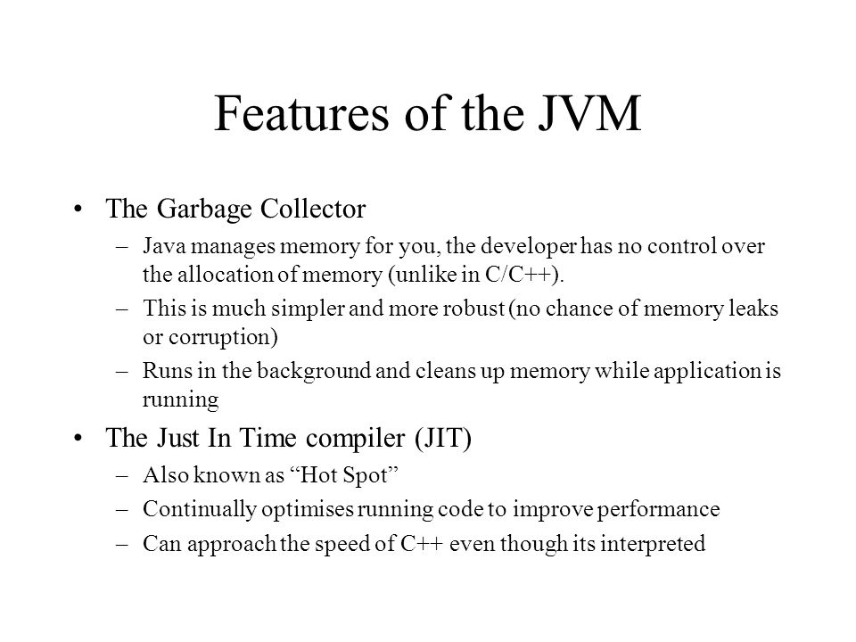 Features of the JVM The Garbage Collector –Java manages memory for you, the developer has no control over the allocation of memory (unlike in C/C++).