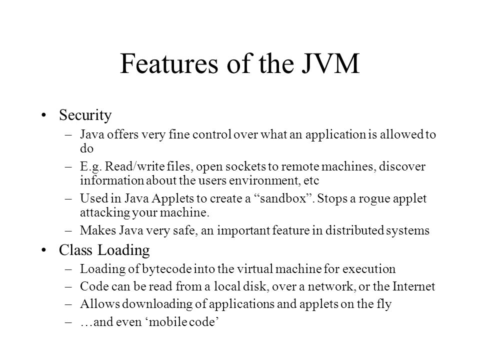 Features of the JVM Security –Java offers very fine control over what an application is allowed to do –E.g. Read/write files, open sockets to remote m