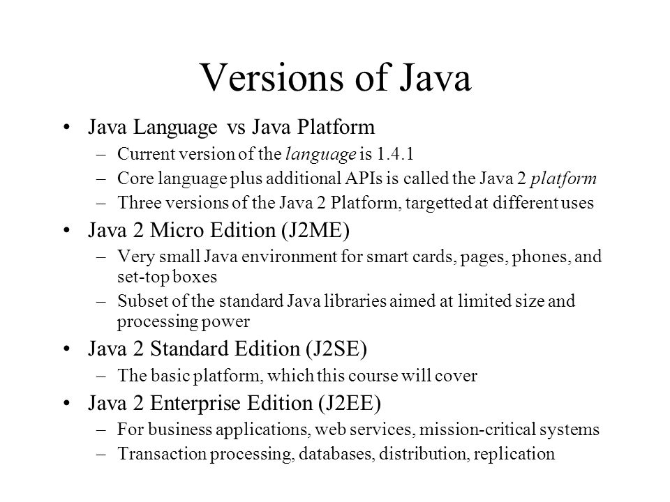 Versions of Java Java Language vs Java Platform –Current version of the language is 1.4.1 –Core language plus additional APIs is called the Java 2 platform –Three versions of the Java 2 Platform, targetted at different uses Java 2 Micro Edition (J2ME) –Very small Java environment for smart cards, pages, phones, and set-top boxes –Subset of the standard Java libraries aimed at limited size and processing power Java 2 Standard Edition (J2SE) –The basic platform, which this course will cover Java 2 Enterprise Edition (J2EE) –For business applications, web services, mission-critical systems –Transaction processing, databases, distribution, replication