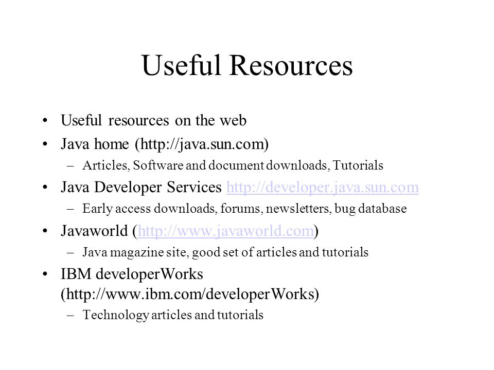 Useful Resources Useful resources on the web Java home (http://java.sun.com) –Articles, Software and document downloads, Tutorials Java Developer Serv