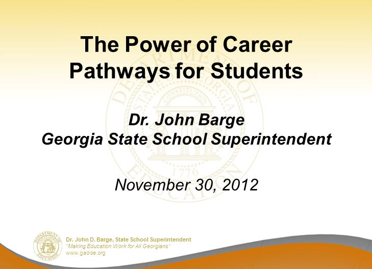 Dr. John D. Barge, State School Superintendent Making Education Work for All Georgians www.gadoe.org The Power of Career Pathways for Students Dr. Joh