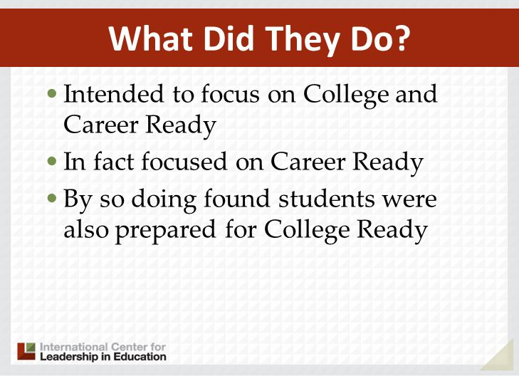 Intended to focus on College and Career Ready In fact focused on Career Ready By so doing found students were also prepared for College Ready What Did They Do