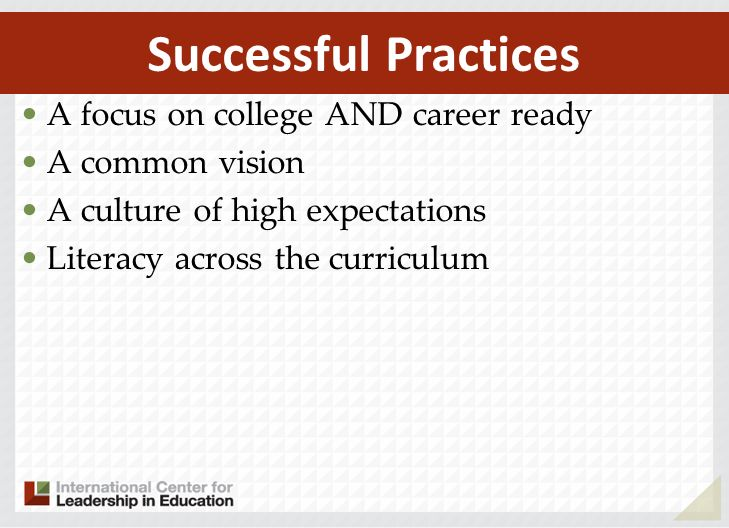 A focus on college AND career ready A common vision A culture of high expectations Literacy across the curriculum Successful Practices