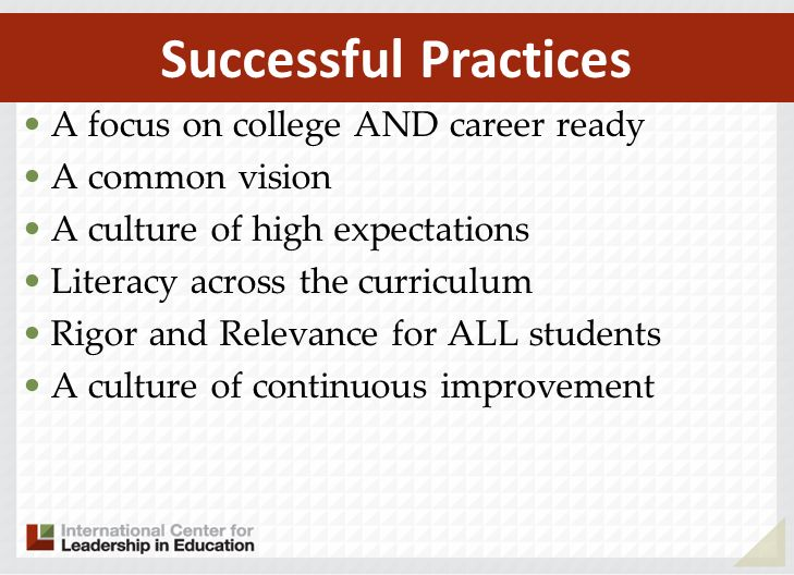 A focus on college AND career ready A common vision A culture of high expectations Literacy across the curriculum Rigor and Relevance for ALL students A culture of continuous improvement Successful Practices