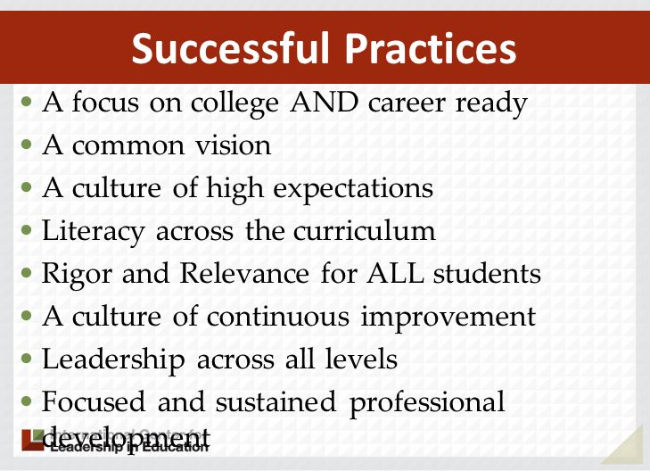 A focus on college AND career ready A common vision A culture of high expectations Literacy across the curriculum Rigor and Relevance for ALL students A culture of continuous improvement Leadership across all levels Focused and sustained professional development Successful Practices