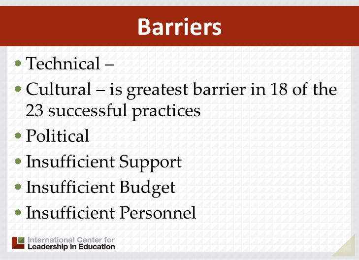 Technical – Cultural – is greatest barrier in 18 of the 23 successful practices Political Insufficient Support Insufficient Budget Insufficient Personnel Barriers