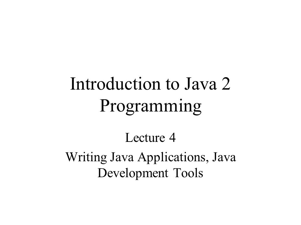 Introduction to Java 2 Programming Lecture 4 Writing Java Applications, Java Development Tools