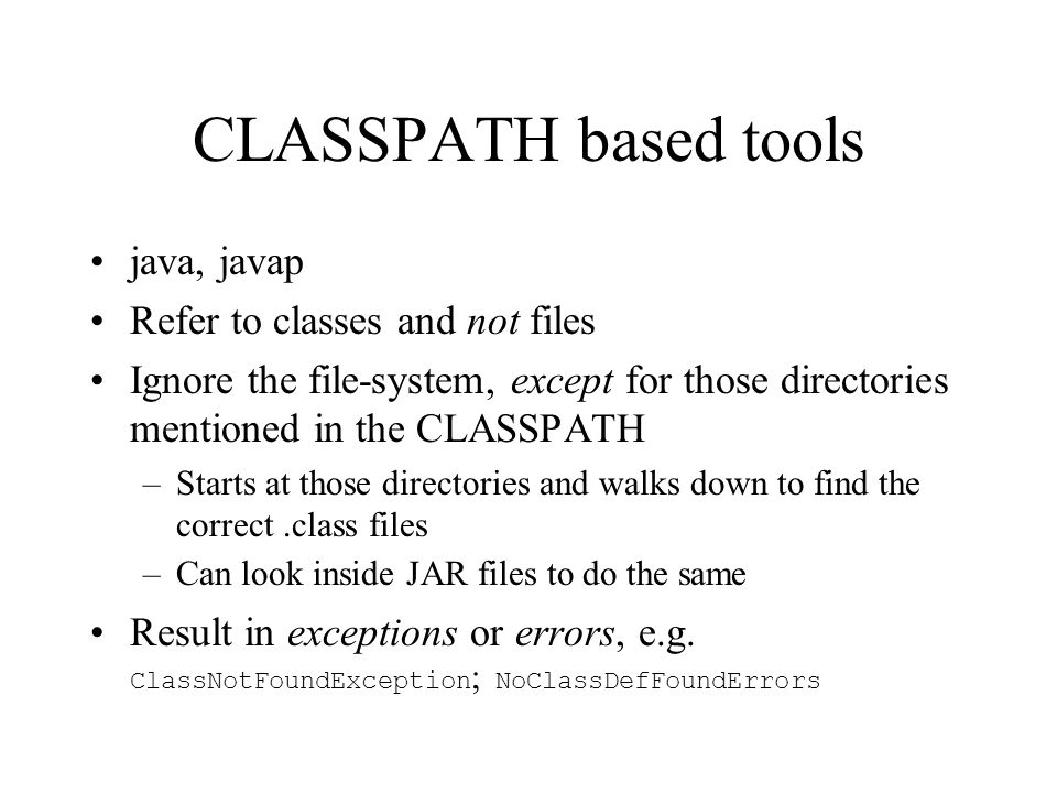 CLASSPATH based tools java, javap Refer to classes and not files Ignore the file-system, except for those directories mentioned in the CLASSPATH –Starts at those directories and walks down to find the correct.class files –Can look inside JAR files to do the same Result in exceptions or errors, e.g.