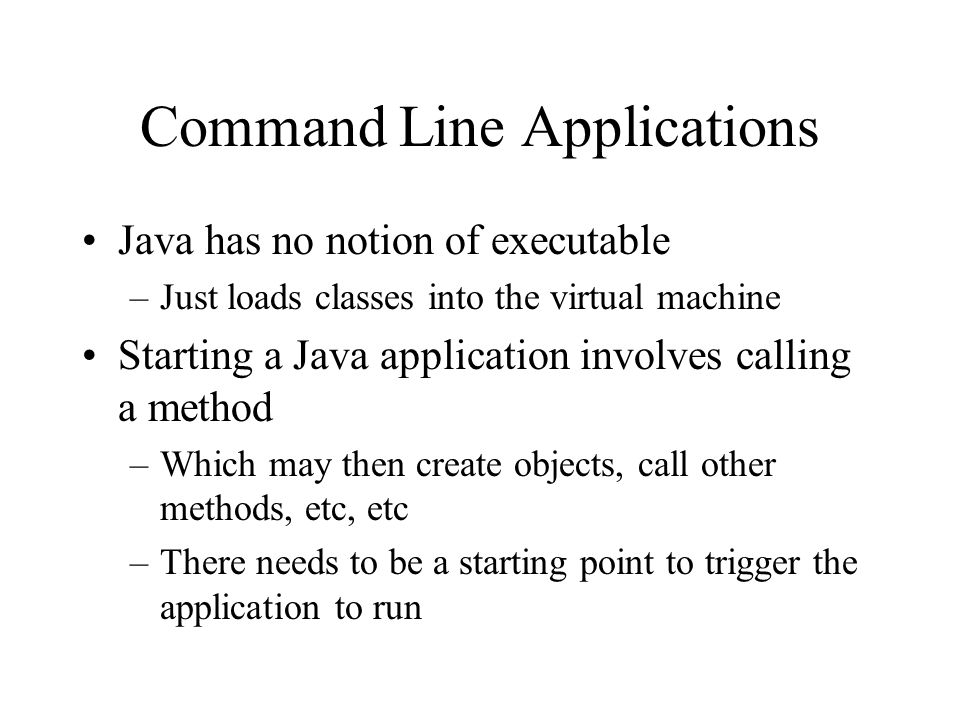 Command Line Applications Java has no notion of executable –Just loads classes into the virtual machine Starting a Java application involves calling a method –Which may then create objects, call other methods, etc, etc –There needs to be a starting point to trigger the application to run