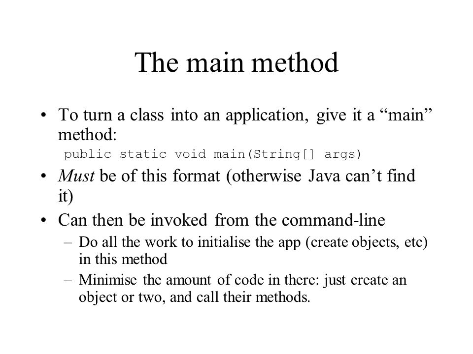 The main method To turn a class into an application, give it a main method: public static void main(String[] args) Must be of this format (otherwise Java cant find it) Can then be invoked from the command-line –Do all the work to initialise the app (create objects, etc) in this method –Minimise the amount of code in there: just create an object or two, and call their methods.