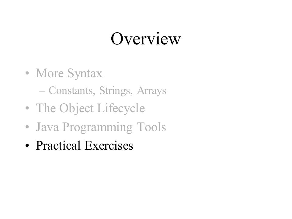 Overview More Syntax –Constants, Strings, Arrays The Object Lifecycle Java Programming Tools Practical Exercises