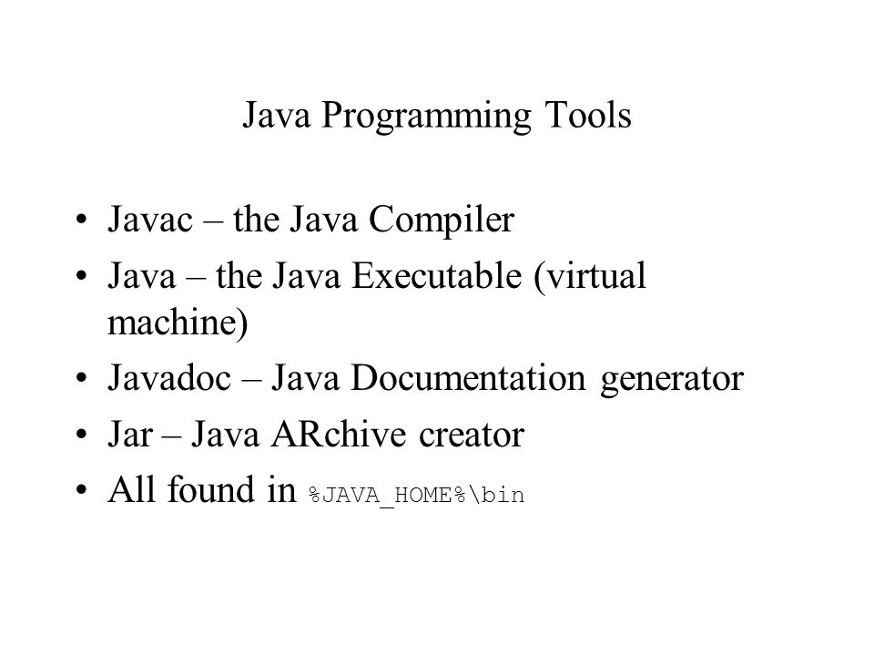 Java Programming Tools Javac – the Java Compiler Java – the Java Executable (virtual machine) Javadoc – Java Documentation generator Jar – Java ARchive creator All found in %JAVA_HOME%\bin