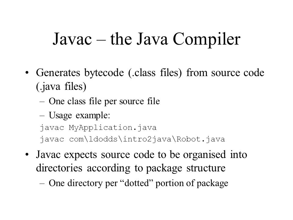 Javac – the Java Compiler Generates bytecode (.class files) from source code (.java files) –One class file per source file –Usage example: javac MyApplication.java javac com\ldodds\intro2java\Robot.java Javac expects source code to be organised into directories according to package structure –One directory per dotted portion of package
