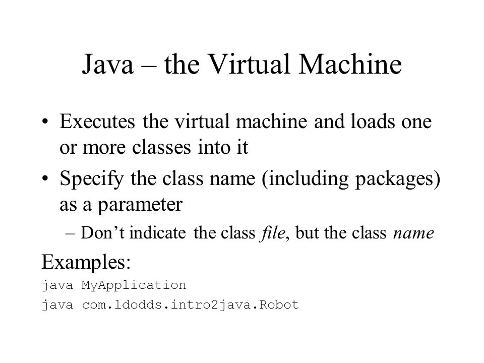 Java – the Virtual Machine Executes the virtual machine and loads one or more classes into it Specify the class name (including packages) as a parameter –Dont indicate the class file, but the class name Examples: java MyApplication java com.ldodds.intro2java.Robot