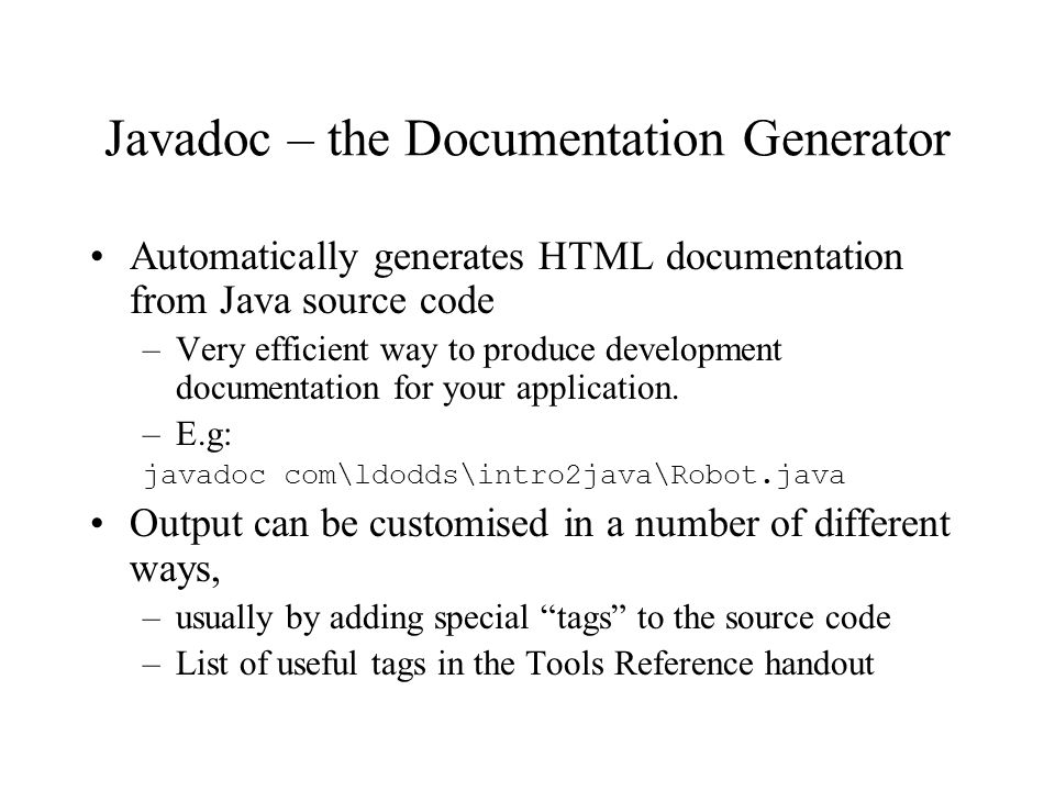 Javadoc – the Documentation Generator Automatically generates HTML documentation from Java source code –Very efficient way to produce development documentation for your application.