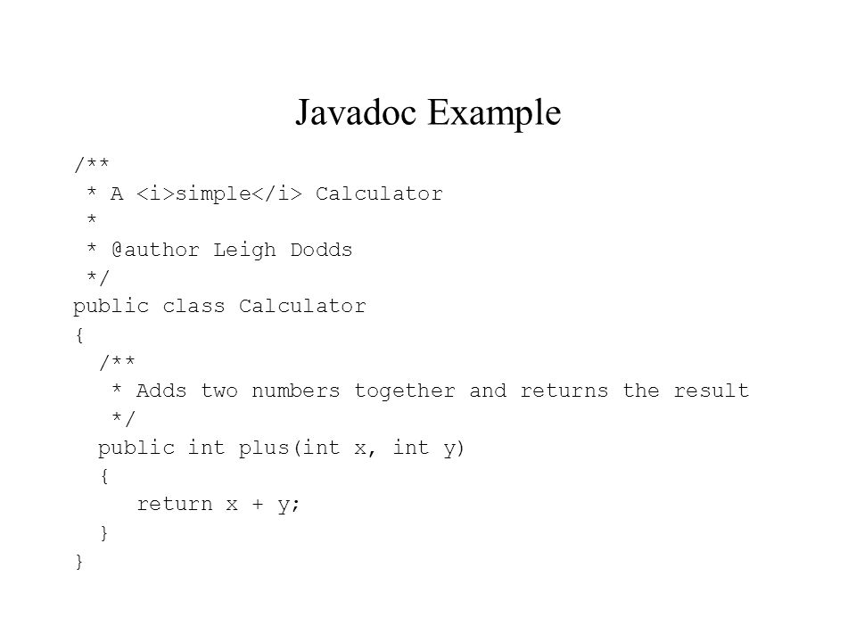 Javadoc Example /** * A simple Calculator * * @author Leigh Dodds */ public class Calculator { /** * Adds two numbers together and returns the result */ public int plus(int x, int y) { return x + y; }