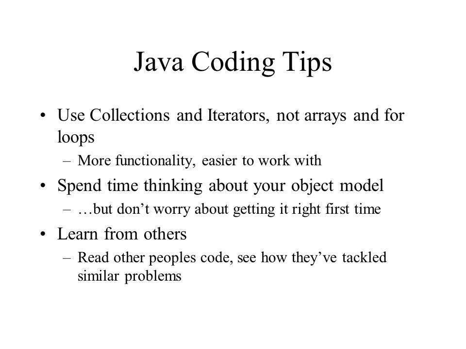 Java Coding Tips Use Collections and Iterators, not arrays and for loops –More functionality, easier to work with Spend time thinking about your objec