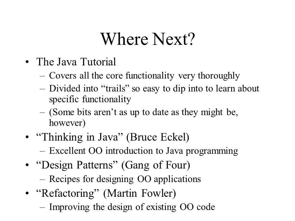 Where Next? The Java Tutorial –Covers all the core functionality very thoroughly –Divided into trails so easy to dip into to learn about specific func