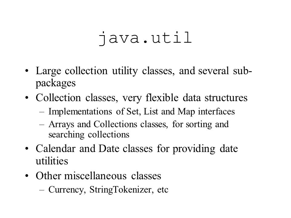 java.util Large collection utility classes, and several sub- packages Collection classes, very flexible data structures –Implementations of Set, List