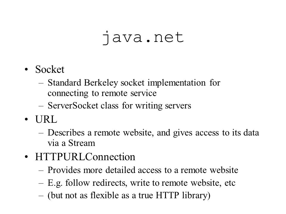java.net Socket –Standard Berkeley socket implementation for connecting to remote service –ServerSocket class for writing servers URL –Describes a remote website, and gives access to its data via a Stream HTTPURLConnection –Provides more detailed access to a remote website –E.g.