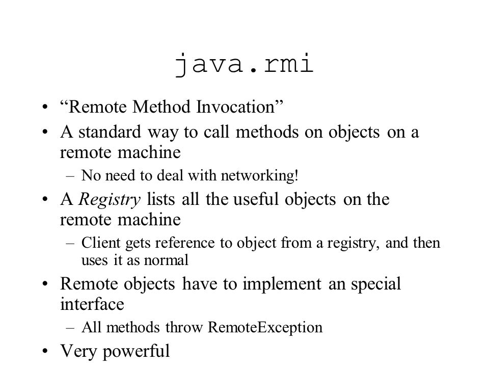 java.rmi Remote Method Invocation A standard way to call methods on objects on a remote machine –No need to deal with networking! A Registry lists all