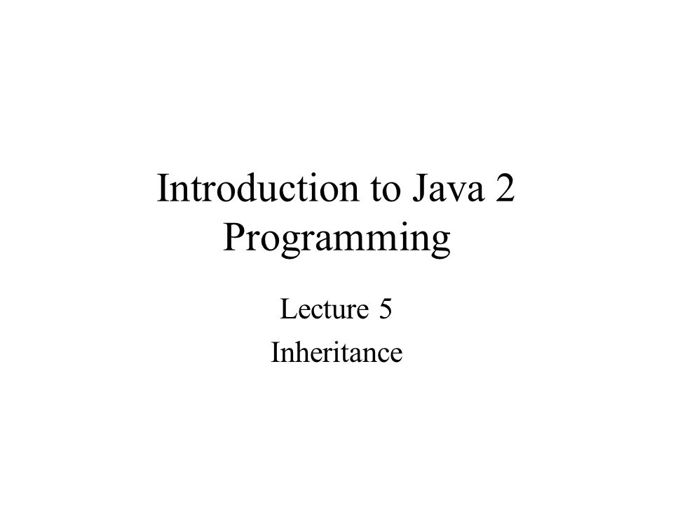 Introduction to Java 2 Programming Lecture 5 Inheritance