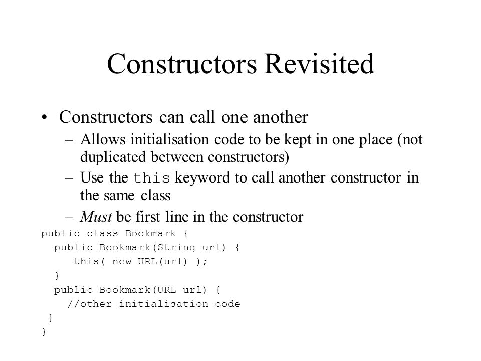 Constructors Revisited Constructors can call one another –Allows initialisation code to be kept in one place (not duplicated between constructors) –Us