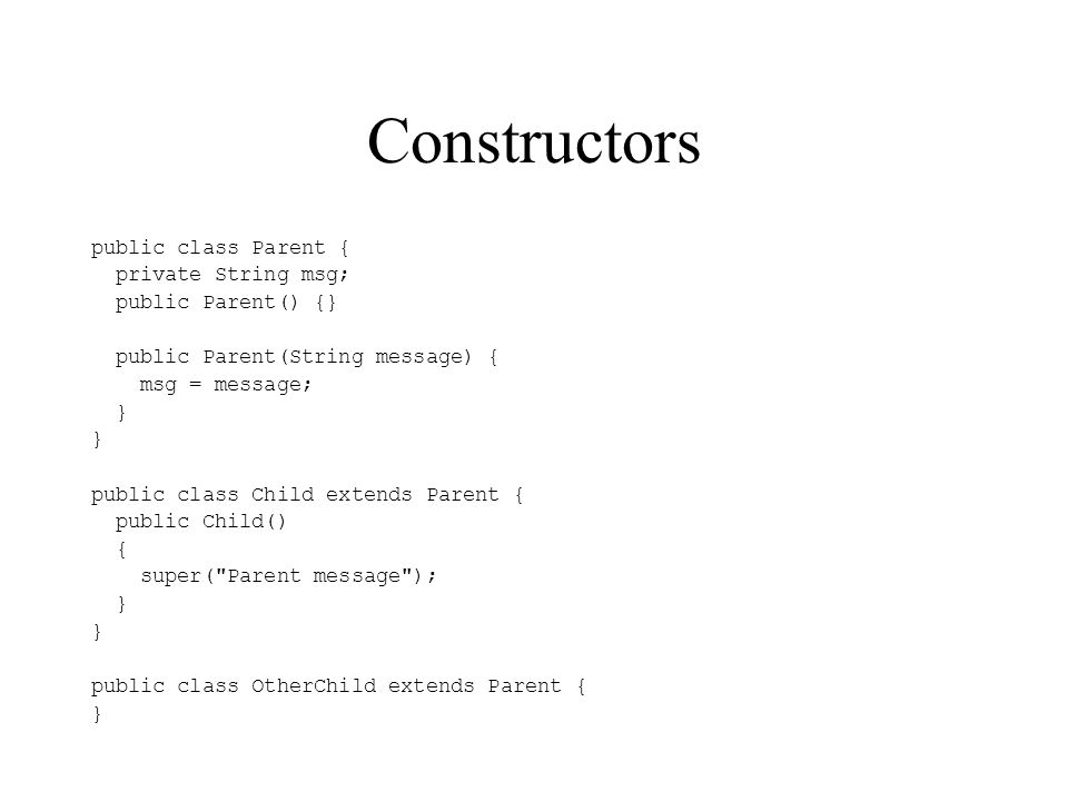 Constructors public class Parent { private String msg; public Parent() {} public Parent(String message) { msg = message; } public class Child extends