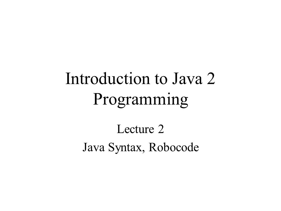 Introduction to Java 2 Programming Lecture 2 Java Syntax, Robocode