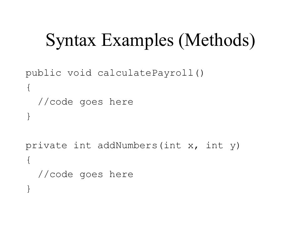 Syntax Examples (Methods) public void calculatePayroll() { //code goes here } private int addNumbers(int x, int y) { //code goes here }