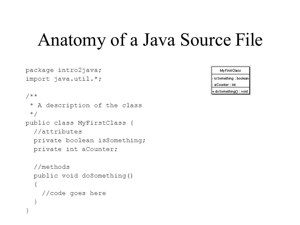 Anatomy of a Java Source File package intro2java; import java.util.*; /** * A description of the class */ public class MyFirstClass { //attributes pri
