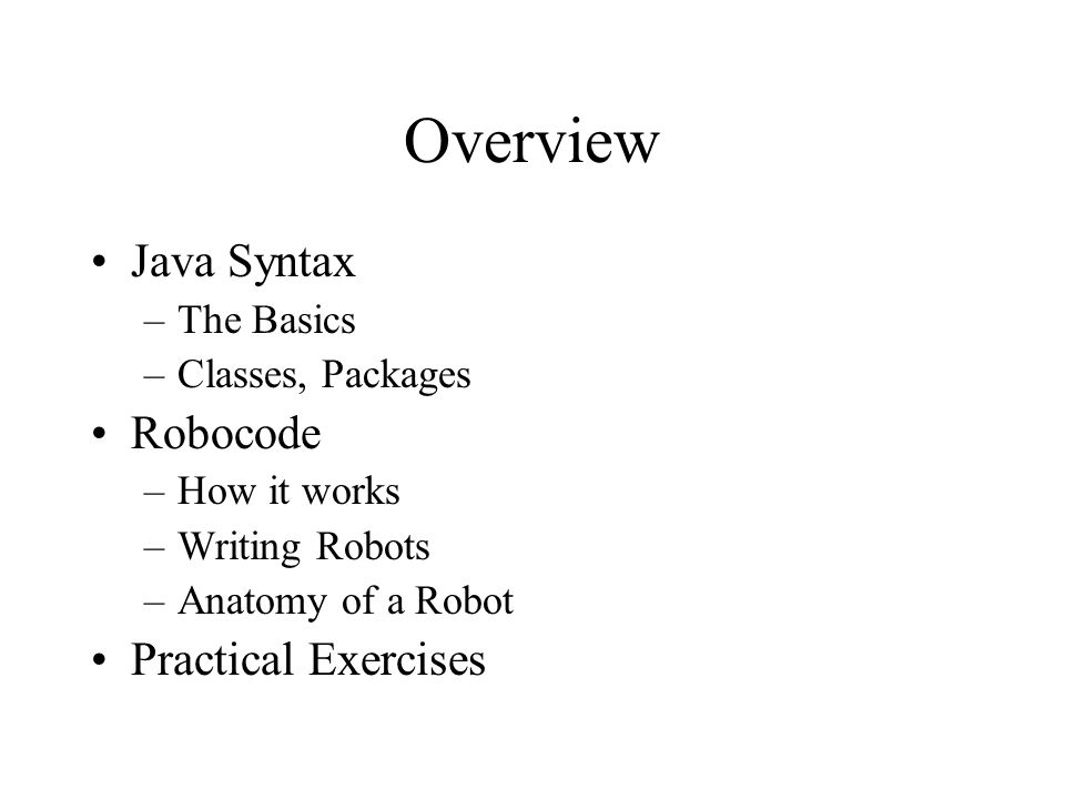 Overview Java Syntax –The Basics –Classes, Packages Robocode –How it works –Writing Robots –Anatomy of a Robot Practical Exercises