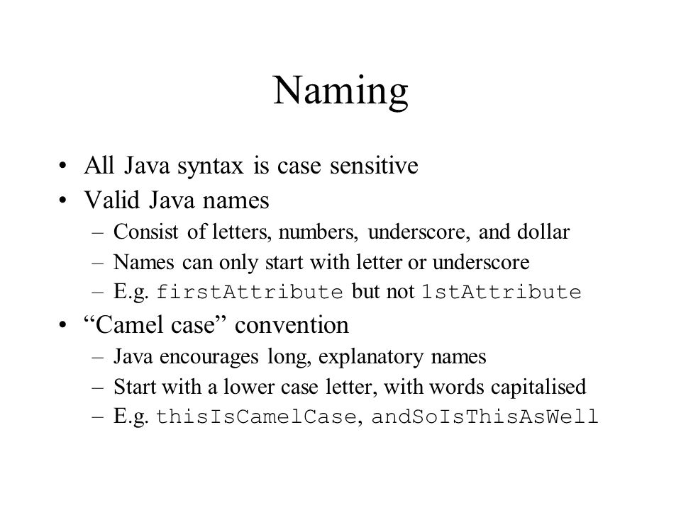 Naming All Java syntax is case sensitive Valid Java names –Consist of letters, numbers, underscore, and dollar –Names can only start with letter or un