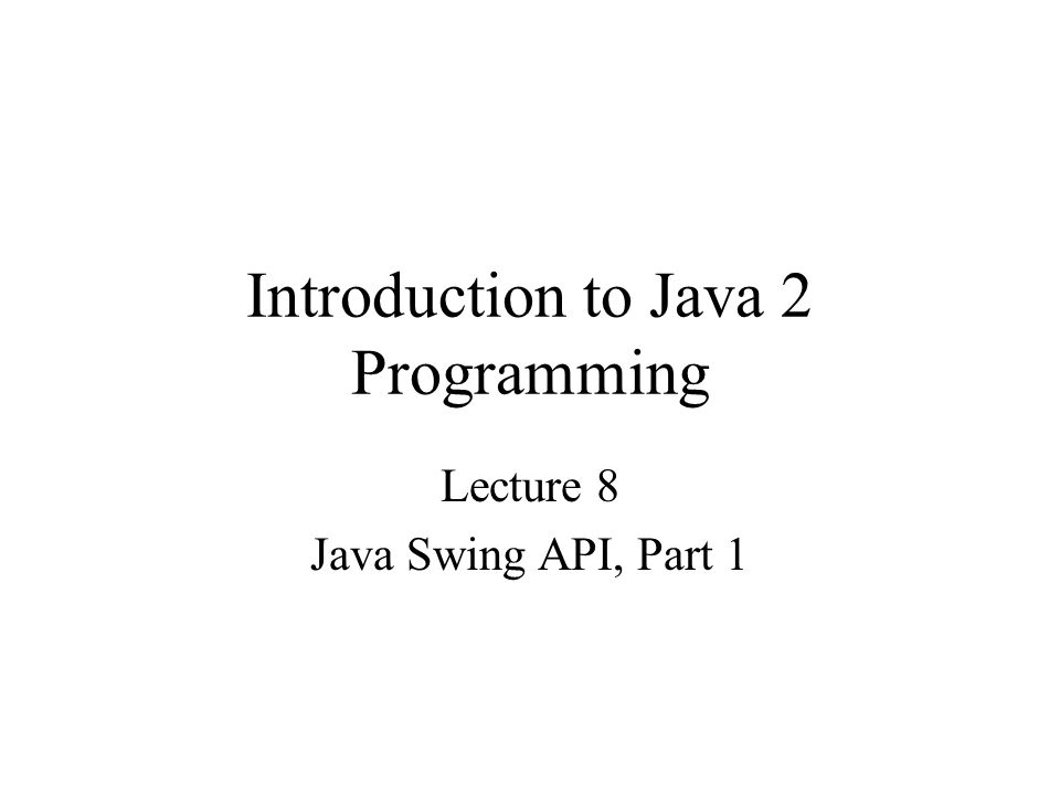 Introduction to Java 2 Programming Lecture 8 Java Swing API, Part 1