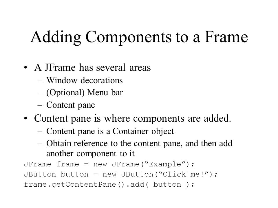 Adding Components to a Frame A JFrame has several areas –Window decorations –(Optional) Menu bar –Content pane Content pane is where components are ad