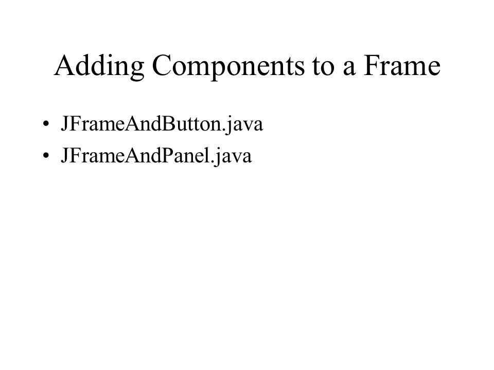 Adding Components to a Frame JFrameAndButton.java JFrameAndPanel.java