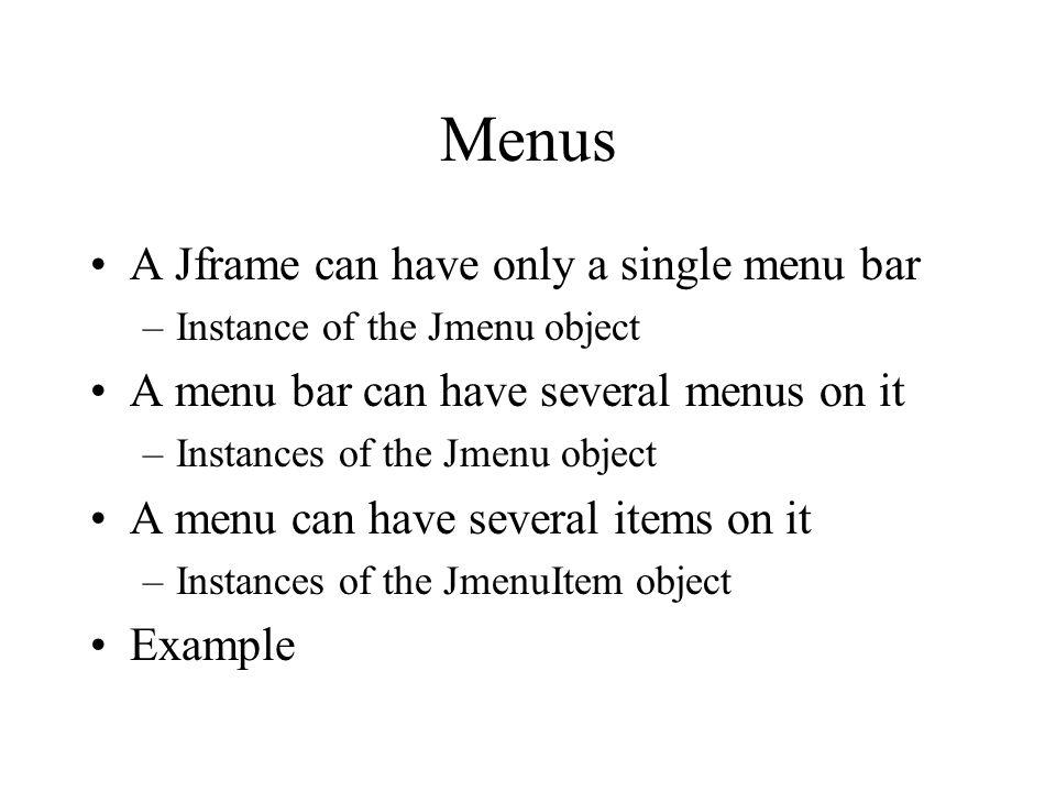 Menus A Jframe can have only a single menu bar –Instance of the Jmenu object A menu bar can have several menus on it –Instances of the Jmenu object A
