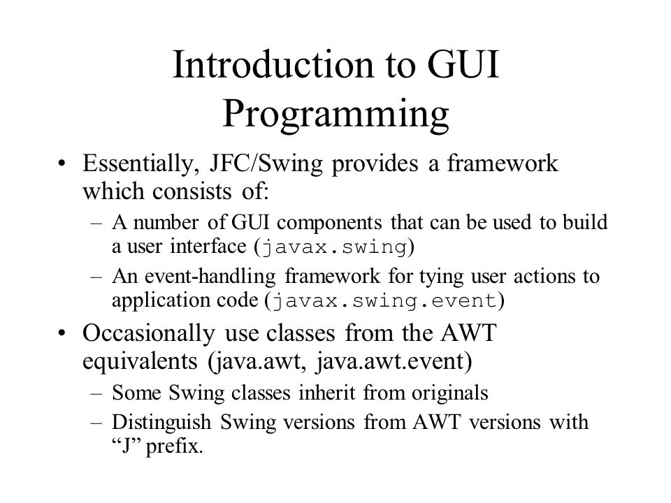 Introduction to GUI Programming Essentially, JFC/Swing provides a framework which consists of: –A number of GUI components that can be used to build a