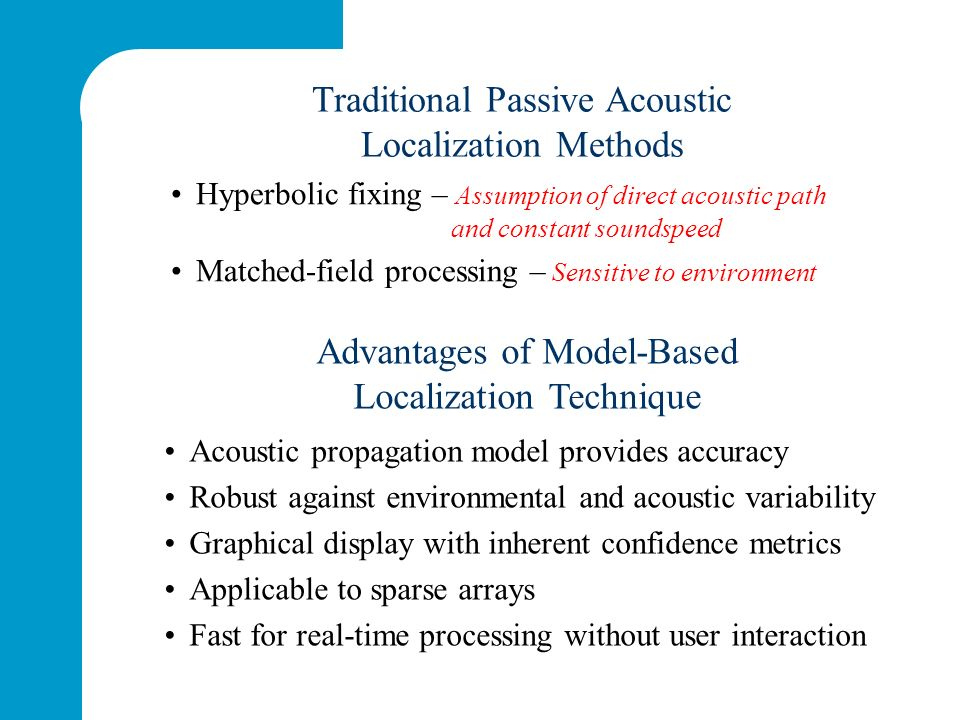 Advantages of Model-Based Localization Technique Acoustic propagation model provides accuracy Robust against environmental and acoustic variability Graphical display with inherent confidence metrics Applicable to sparse arrays Fast for real-time processing without user interaction Hyperbolic fixing – Assumption of direct acoustic path and constant soundspeed Matched-field processing – Sensitive to environment Traditional Passive Acoustic Localization Methods